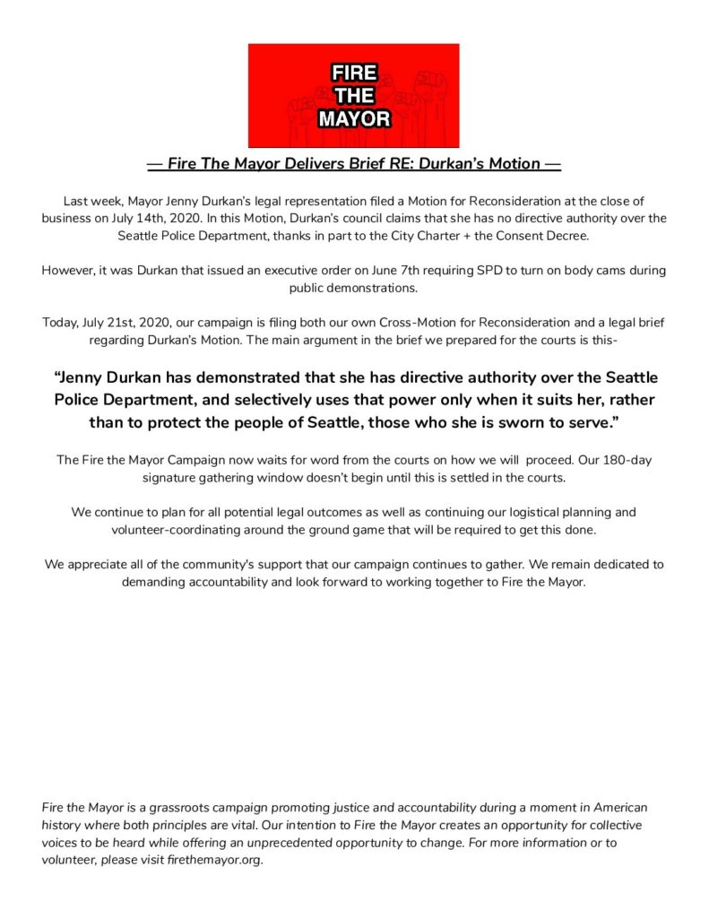 """Last week, Mayor Jenny Durkan's legal representation filed a Motion for Reconsideration at the close of business on July 14th, 2020. In this Motion, Durkan's council claims that she has no directive authority over the Seattle Police Department, thanks in part to the City Charter + the Consent Decree. However, it was Durkan that issued an executive order on June 7th requiring SPD to turn on body cams during public demonstrations. Today, July 21st, 2020, our campaign is filing both our own Cross-Motion for Reconsideration and a legal brief regarding Durkan's Motion. The main argument in the brief we prepared for the courts is this- """"Jenny Durkan has demonstrated that she has directive authority over the Seattle Police Department, and selectively uses that power only when it suits her, rather than to protect the people of Seattle, those who she is sworn to serve."""" The Fire the Mayor Campaign now waits for word from the courts on how we will proceed. Our 180-day signature gathering window doesn't begin until this is settled in the courts. We continue to plan for all potential legal outcomes as well as continuing our logistical planning and volunteer-coordinating around the ground game that will be required to get this done. We appreciate all of the community's support that our campaign continues to gather. We remain dedicated to demanding accountability and look forward to working together to Fire the Mayor. Fire the Mayor is a grassroots campaign promoting justice and accountability during a moment in American history where both principles are vital. Our intention to Fire the Mayor creates an opportunity for collective voices to be heard while offering an unprecedented opportunity to change. For more information or to volunteer, please visit firethemayor.org."""